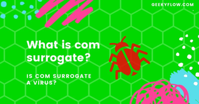 COM surrogate – What is com surrogate? Is COM surrogate a virus?
