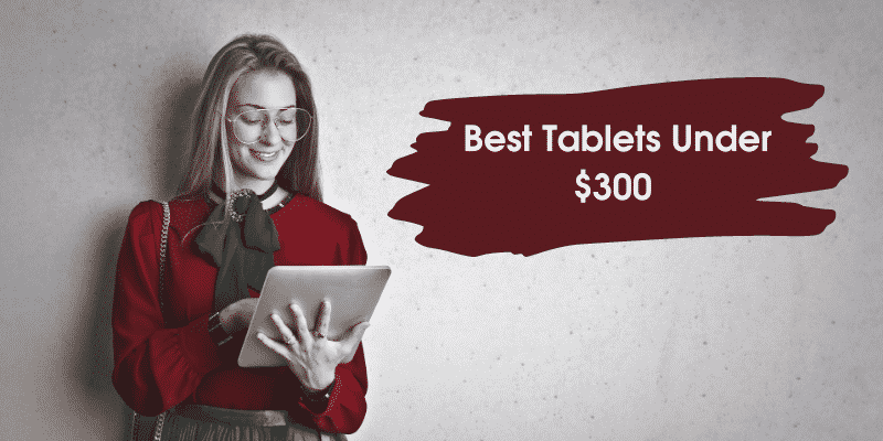 9 Best Tablets Under $300 That Are Complete Value For Money [2021]